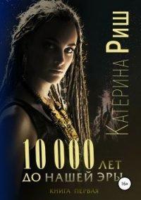 10 000 лет до нашей эры.  Книга 1